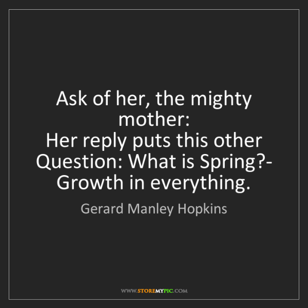 Gerard Manley Hopkins: Ask of her, the mighty mother:   Her reply puts this...