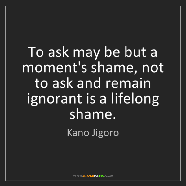 Kano Jigoro: To ask may be but a moment's shame, not to ask and remain...
