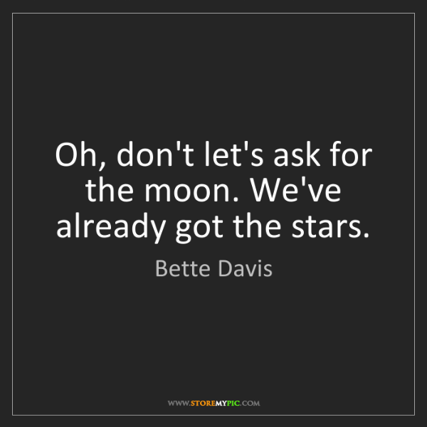Bette Davis: Oh, don't let's ask for the moon. We've already got the...
