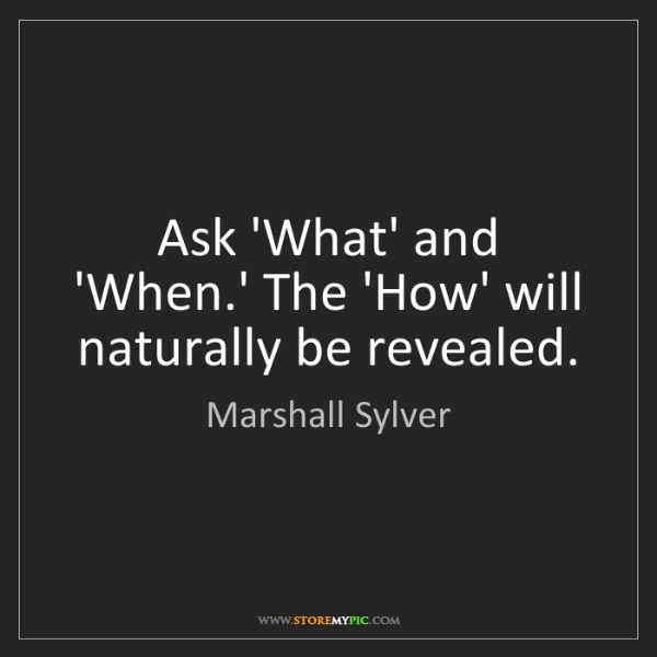 Marshall Sylver: Ask 'What' and 'When.' The 'How' will naturally be revealed.