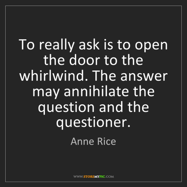 Anne Rice: To really ask is to open the door to the whirlwind. The...