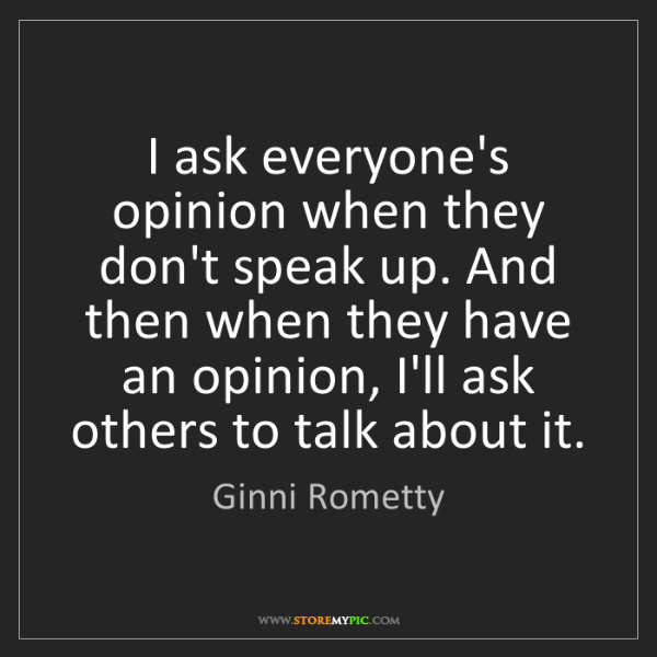 Ginni Rometty: I ask everyone's opinion when they don't speak up. And...
