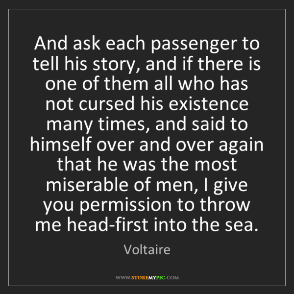Voltaire: And ask each passenger to tell his story, and if there...