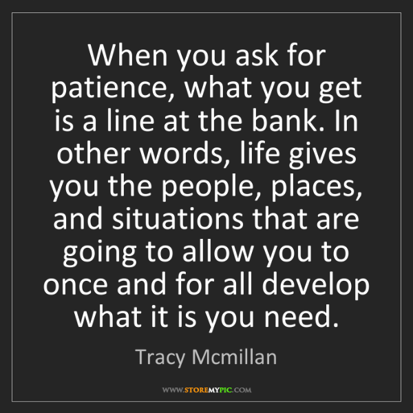 Tracy Mcmillan: When you ask for patience, what you get is a line at...