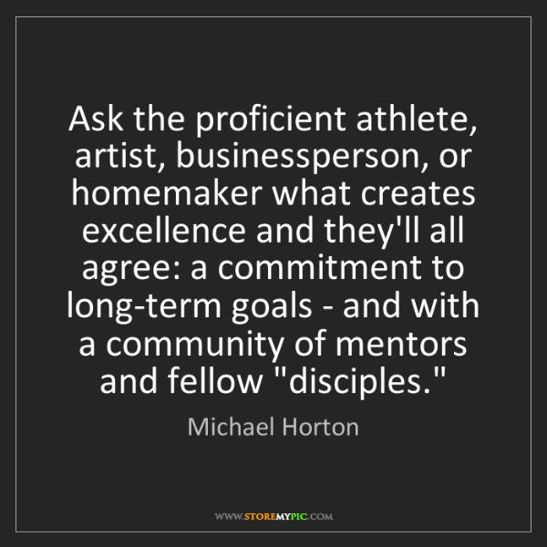 Michael Horton: Ask the proficient athlete, artist, businessperson, or...