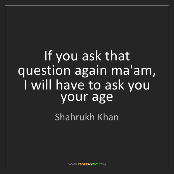 Shahrukh Khan: If you ask that question again ma'am, I will have to...
