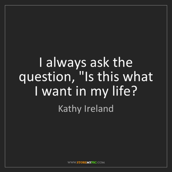 "Kathy Ireland: I always ask the question, ""Is this what I want in my..."