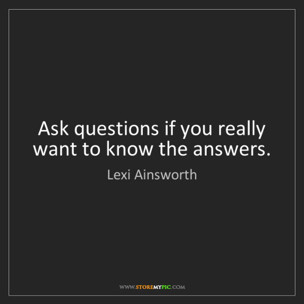 Lexi Ainsworth: Ask questions if you really want to know the answers.