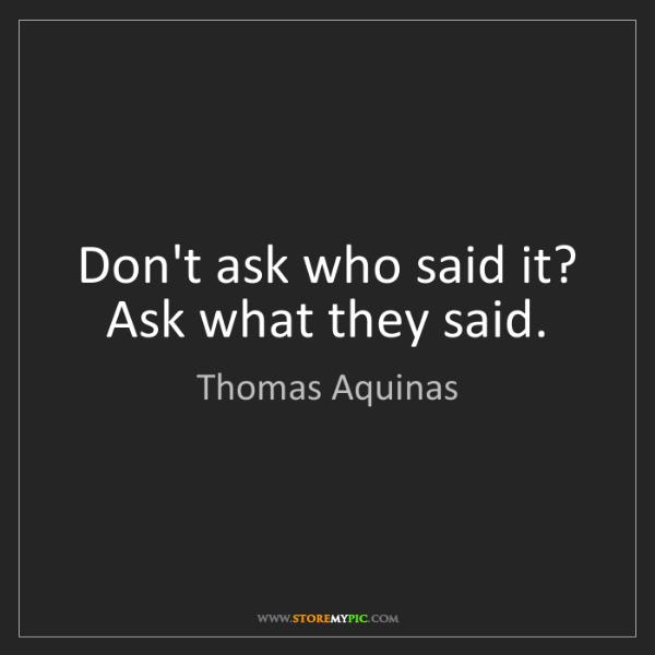 Thomas Aquinas: Don't ask who said it? Ask what they said.