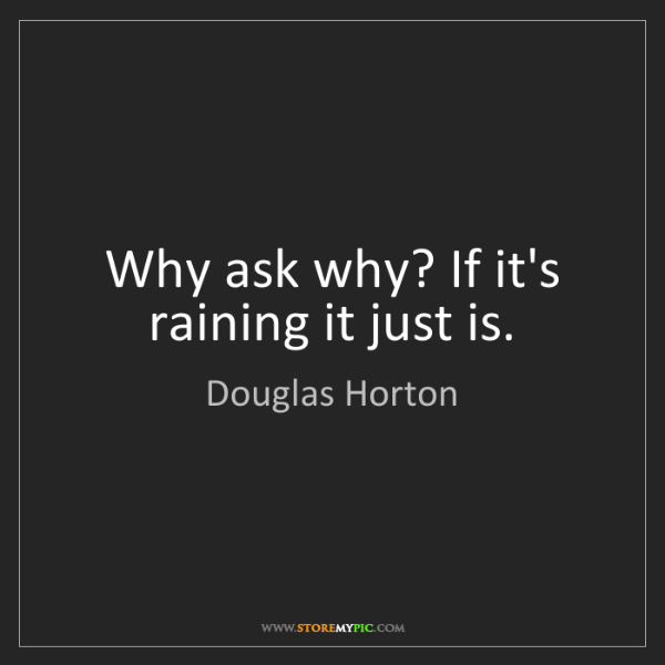Douglas Horton: Why ask why? If it's raining it just is.