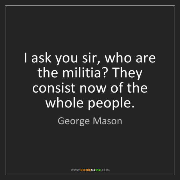 George Mason: I ask you sir, who are the militia? They consist now...