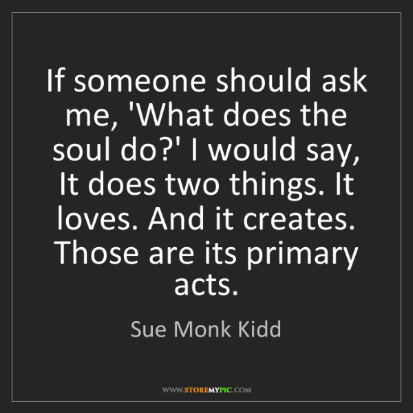 Sue Monk Kidd: If someone should ask me, 'What does the soul do?' I...