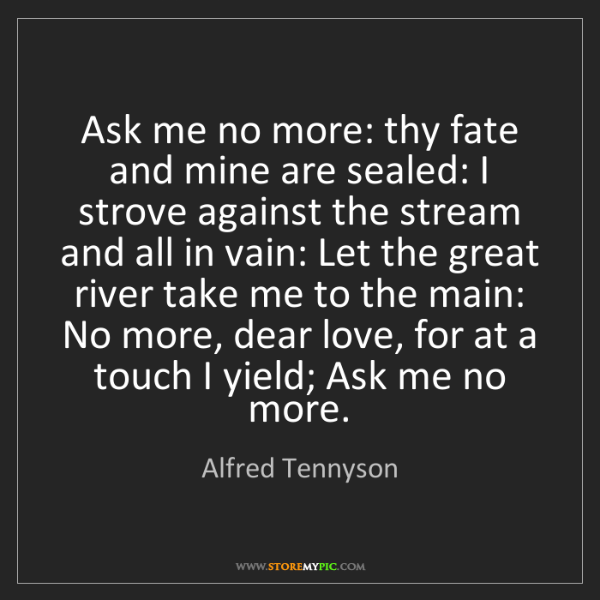 Alfred Tennyson: Ask me no more: thy fate and mine are sealed: I strove...