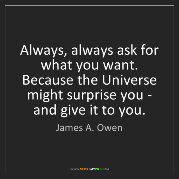 James A. Owen: Always, always ask for what you want. Because the Universe...
