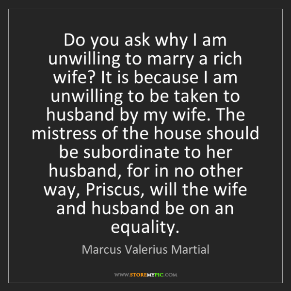 Marcus Valerius Martial: Do you ask why I am unwilling to marry a rich wife? It...