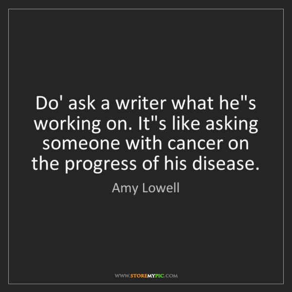Amy Lowell: Do' ask a writer what he's working on. It's like asking...