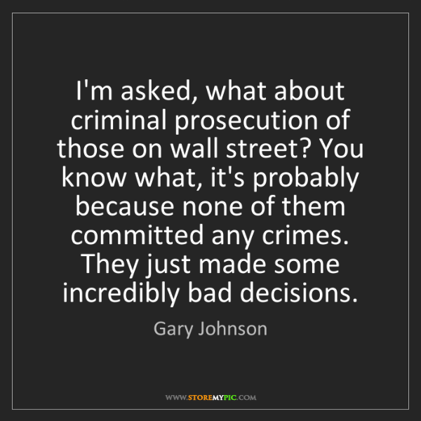 Gary Johnson: I'm asked, what about criminal prosecution of those on...