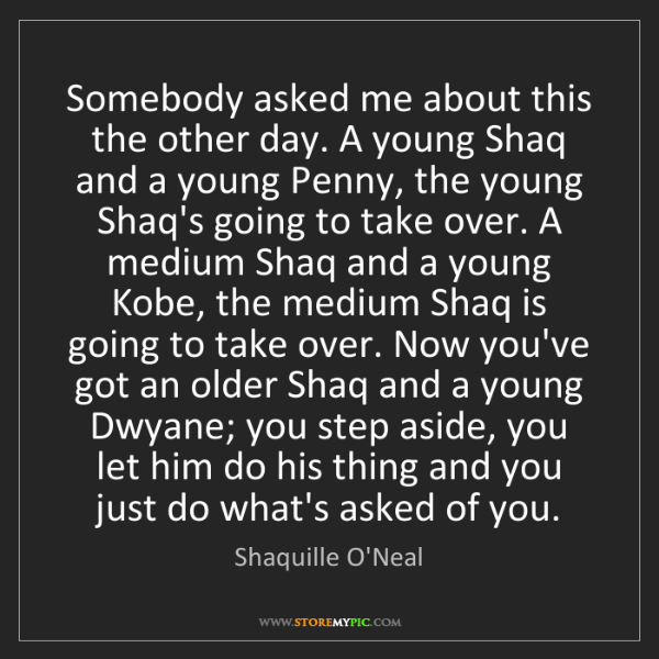 Shaquille O'Neal: Somebody asked me about this the other day. A young Shaq...