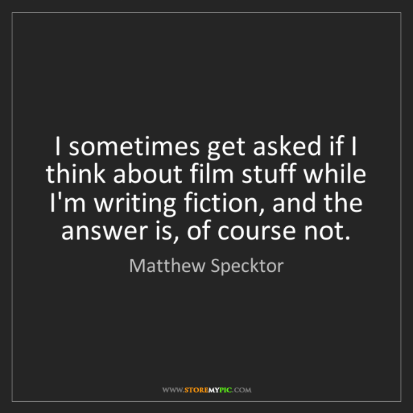 Matthew Specktor: I sometimes get asked if I think about film stuff while...