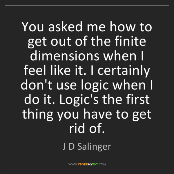 J D Salinger: You asked me how to get out of the finite dimensions...