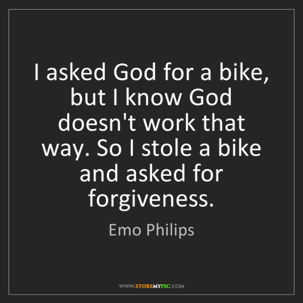 Emo Philips: I asked God for a bike, but I know God doesn't work that...