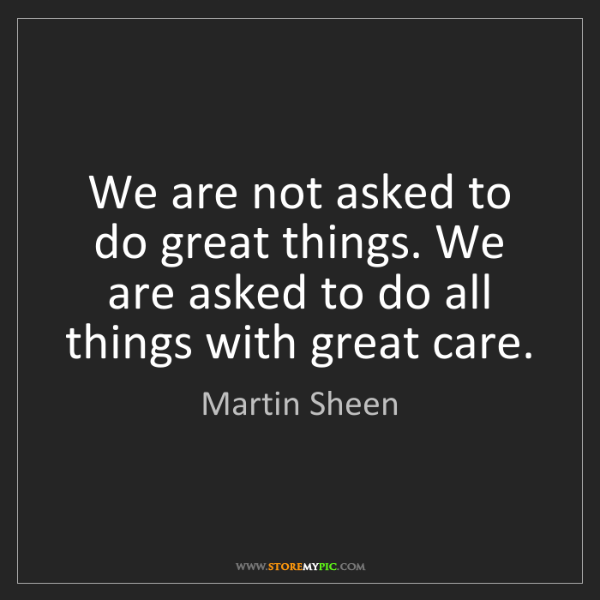 Martin Sheen: We are not asked to do great things. We are asked to...