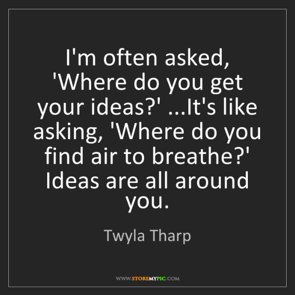 Twyla Tharp: I'm often asked, 'Where do you get your ideas?' ...It's...