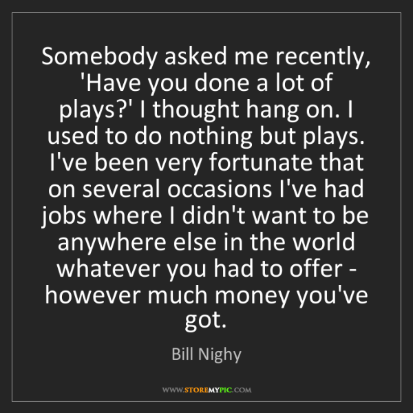 Bill Nighy: Somebody asked me recently, 'Have you done a lot of plays?'...