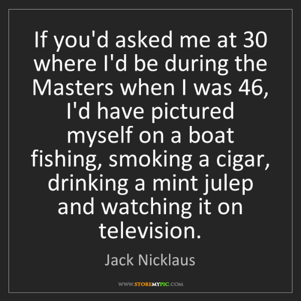 Jack Nicklaus: If you'd asked me at 30 where I'd be during the Masters...