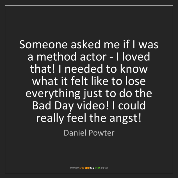Daniel Powter: Someone asked me if I was a method actor - I loved that!...