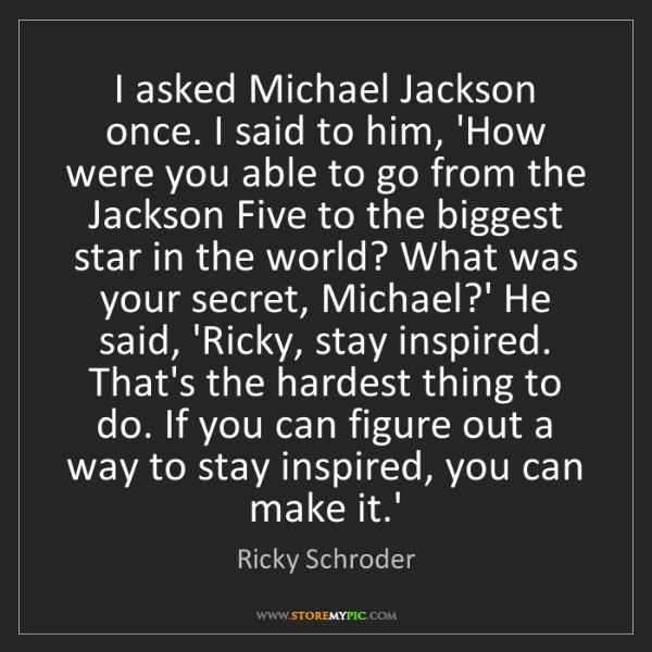 Ricky Schroder: I asked Michael Jackson once. I said to him, 'How were...