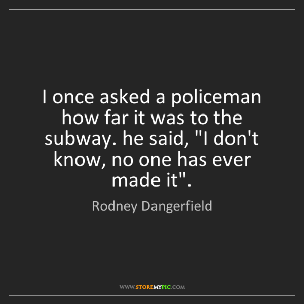 Rodney Dangerfield: I once asked a policeman how far it was to the subway....