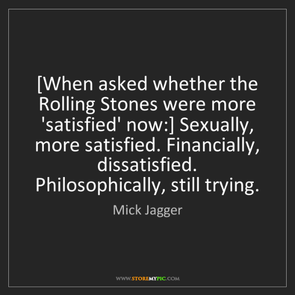 Mick Jagger: [When asked whether the Rolling Stones were more 'satisfied'...