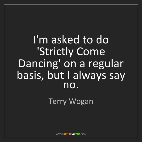 Terry Wogan: I'm asked to do 'Strictly Come Dancing' on a regular...