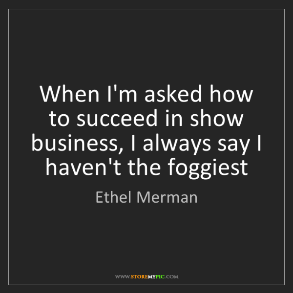 Ethel Merman: When I'm asked how to succeed in show business, I always...