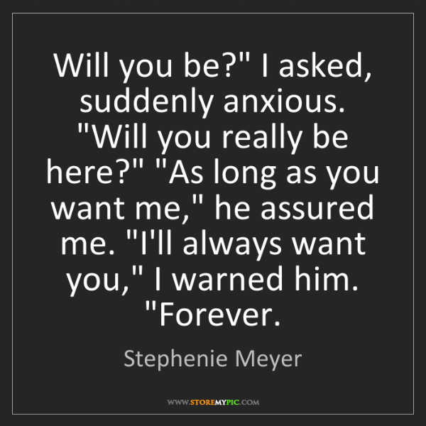 "Stephenie Meyer: Will you be?"" I asked, suddenly anxious. ""Will you really..."