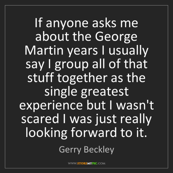 Gerry Beckley: If anyone asks me about the George Martin years I usually...