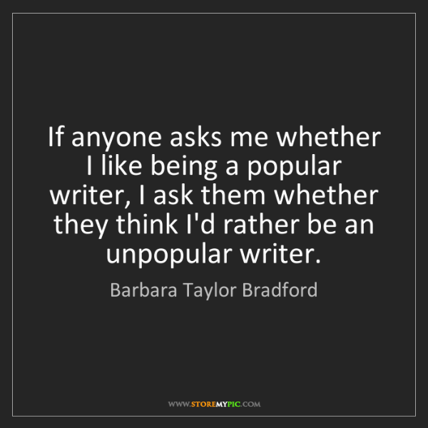 Barbara Taylor Bradford: If anyone asks me whether I like being a popular writer,...