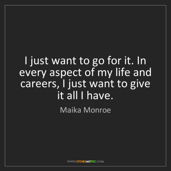 Maika Monroe: I just want to go for it. In every aspect of my life...