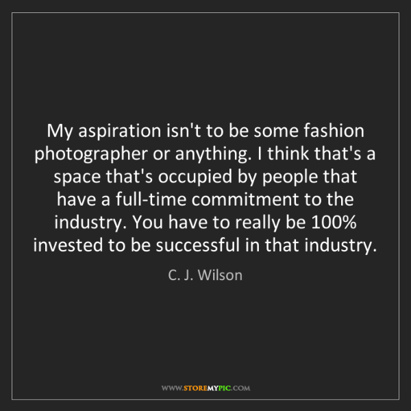 C. J. Wilson: My aspiration isn't to be some fashion photographer or...