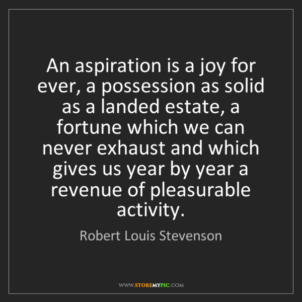 Robert Louis Stevenson: An aspiration is a joy for ever, a possession as solid...