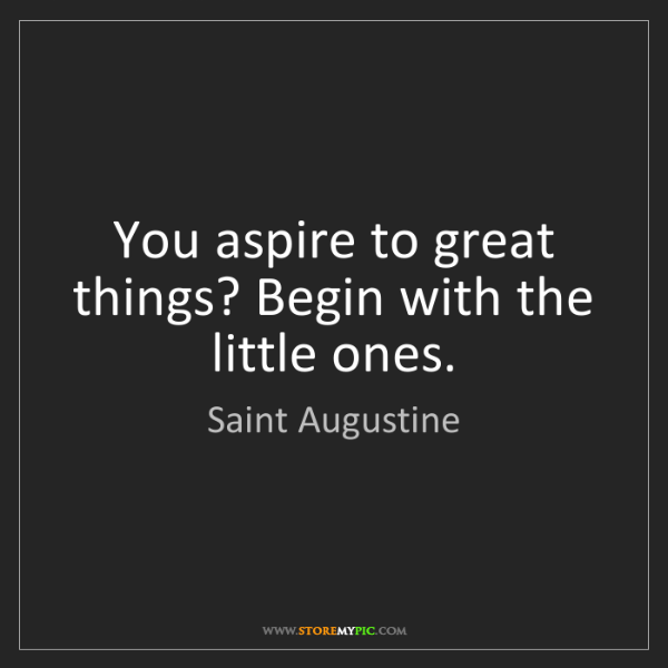 Saint Augustine: You aspire to great things? Begin with the little ones.