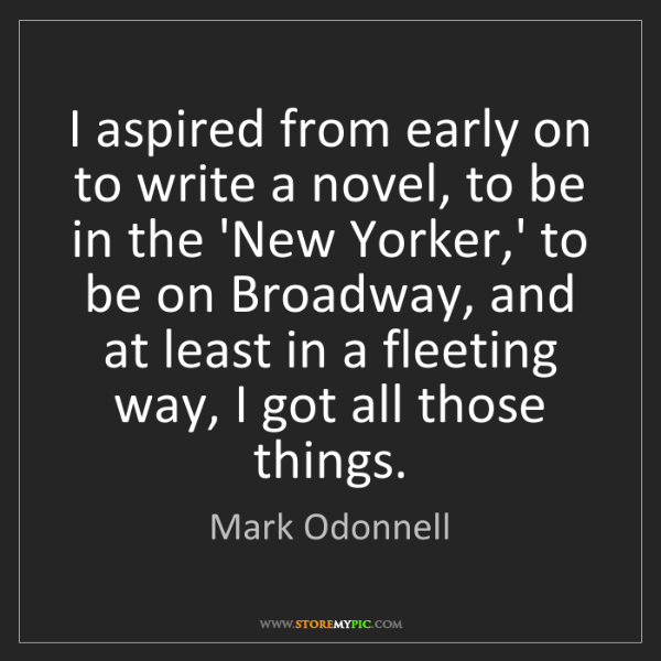 Mark Odonnell: I aspired from early on to write a novel, to be in the...