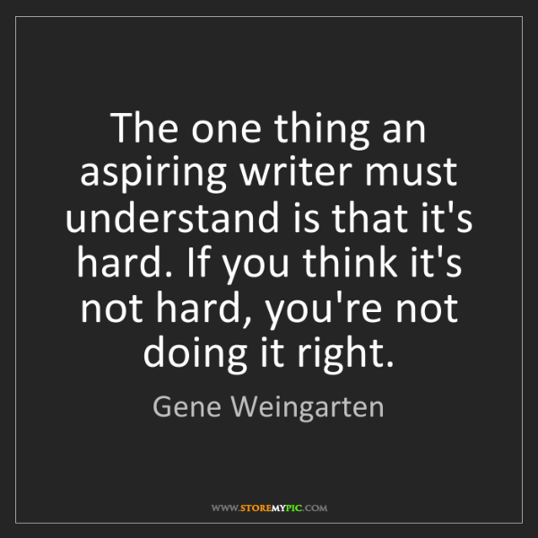 Gene Weingarten: The one thing an aspiring writer must understand is that...