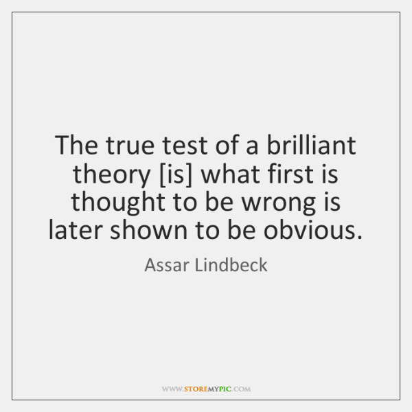 The true test of a brilliant theory [is] what first is thought ...