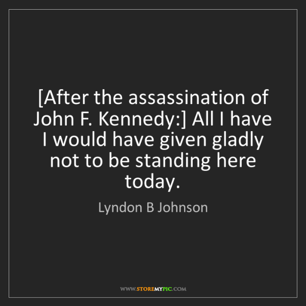 Lyndon B Johnson: [After the assassination of John F. Kennedy:] All I have...