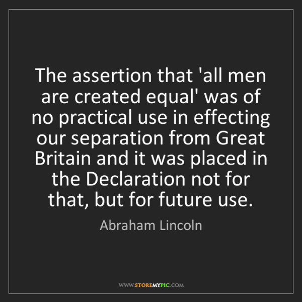 Abraham Lincoln: The assertion that 'all men are created equal' was of...