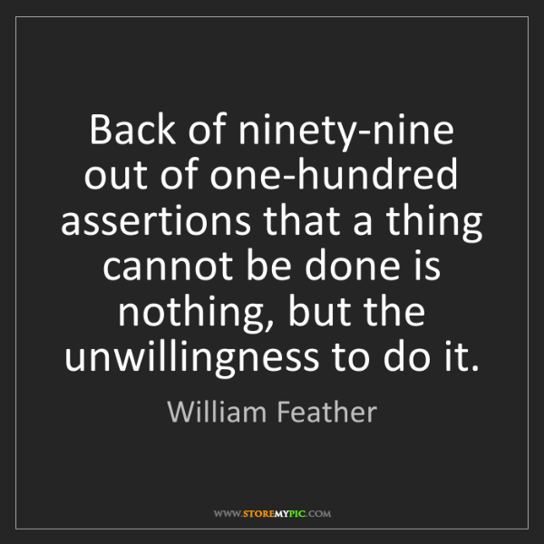 William Feather: Back of ninety-nine out of one-hundred assertions that...