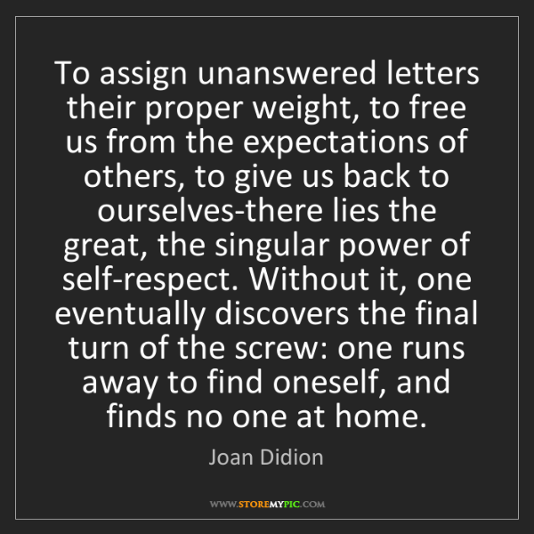 Joan Didion: To assign unanswered letters their proper weight, to...