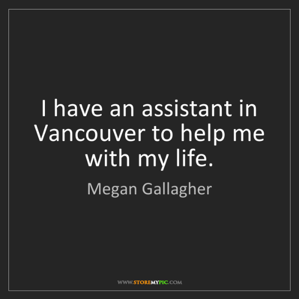 Megan Gallagher: I have an assistant in Vancouver to help me with my life.